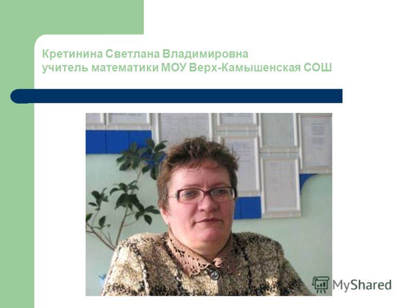 Кретинина Светлана Владимировна учитель математики МОУ Верх-Камышенская СОШ