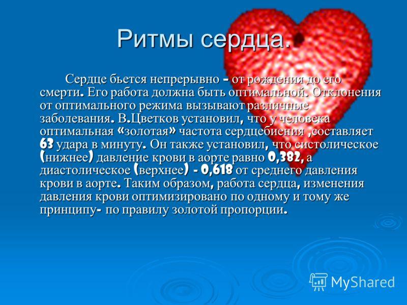 Ритмы сердца. Сердце бьется непрерывно – от рождения до его смерти. Его работа должна быть оптимальной. Отклонения от оптимального режима вызывают различные заболевания. В.Цветков установил, что у человека оптимальная «золотая» частота сердцебиения,с