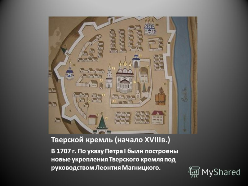Тверской кремль (начало XVIIIв.) В 1707 г. По указу Петра I были построены новые укрепления Тверского кремля под руководством Леонтия Магницкого.