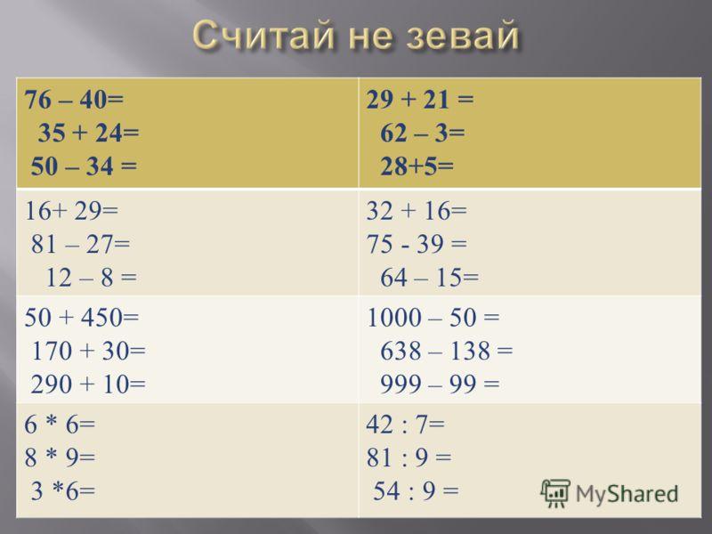 76 – 40= 35 + 24= 50 – 34 = 29 + 21 = 62 – 3= 28+5= 16+ 29= 81 – 27= 12 – 8 = 32 + 16= 75 - 39 = 64 – 15= 50 + 450= 170 + 30= 290 + 10= 1000 – 50 = 638 – 138 = 999 – 99 = 6 * 6= 8 * 9= 3 *6= 42 : 7= 81 : 9 = 54 : 9 =