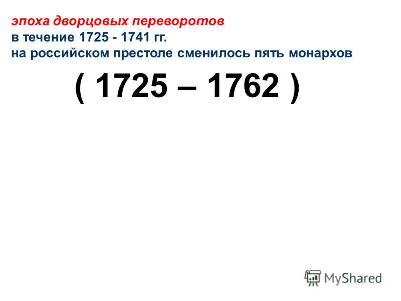 эпоха дворцовых переворотов в течение 1725 - 1741 гг. на российском престоле сменилось пять монархов ( 1725 – 1762 )