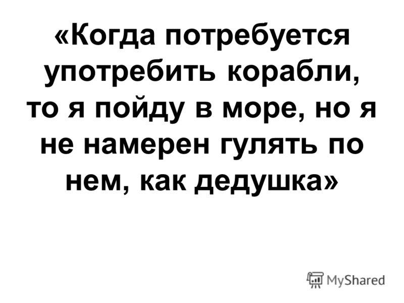 «Когда потребуется употребить корабли, то я пойду в море, но я не намерен гулять по нем, как дедушка»