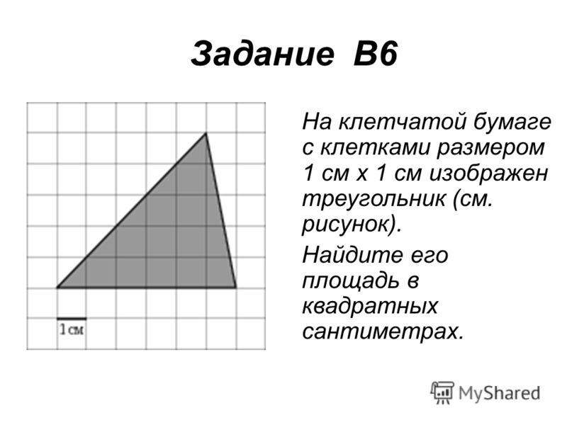 Задание В6 На клетчатой бумаге с клетками размером 1 см х 1 см изображен треугольник (см. рисунок). Найдите его площадь в квадратных сантиметрах.