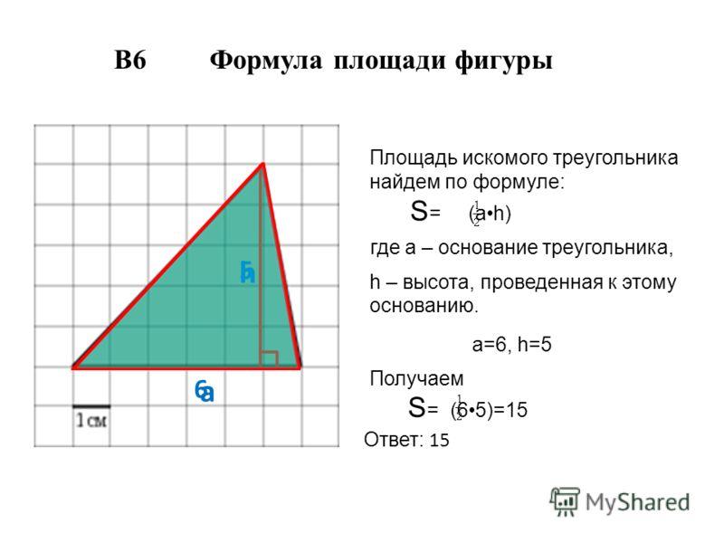 а h 6 5 Площадь искомого треугольника найдем по формуле: S = (аh) где а – основание треугольника, h – высота, проведенная к этому основанию. а=6, h=5 Получаем S = (65)=15 Ответ: 15 В6 Формула площади фигуры