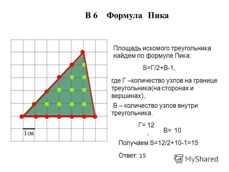 В 6 Формула Пика Площадь искомого треугольника найдем по формуле Пика: S=Г/2+В-1, где Г –количество узлов на границе треугольника(на сторонах и вершинах), В – количество узлов внутри треугольника. Г= Получаем S=12/2+10-1=15 Ответ: 15 В= 12, 10