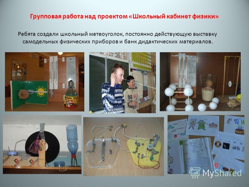 Групповая работа над проектом «Школьный кабинет физики» Ребята создали школьный метеоуголок, постоянно действующую выставку самодельных физических приборов и банк дидактических материалов.