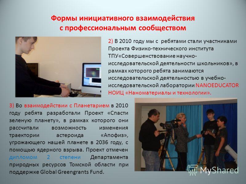 Формы инициативного взаимодействия с профессиональным сообществом 2) В 2010 году мы с ребятами стали участниками Проекта Физико-технического института ТПУ«Совершенствование научно- исследовательской деятельности школьников», в рамках которого ребята