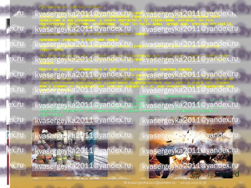 Руководитель тушения пожара: Руководитель тушения пожара: устанавливает границу территории, на которой производятся действия по тушению пожара. При этом, действуя на принципах единоначалия, он не скован какими-либо приказами и инструкциями, а волен о