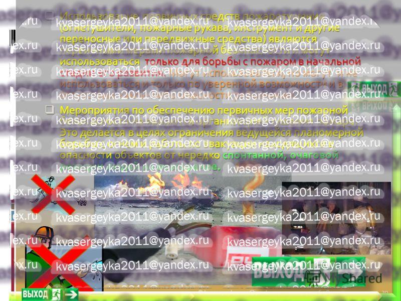 20.09.2012 6:39© kvasergeyka2011@yandex.ru 30 Использование первичных средств пожаротушения (огнетушители, пожарные рукава, инструмент и другие переносные или передвижные средства) являются первичными мерами пожарной безопасности и могут использовать