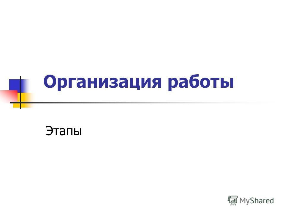 Организация работы Этапы