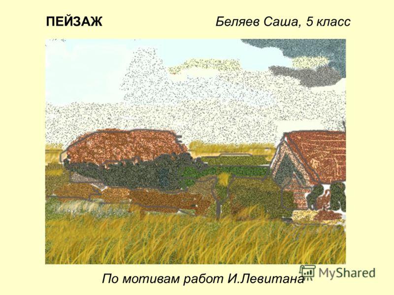 По мотивам работ И.Левитана ПЕЙЗАЖ Беляев Саша, 5 класс