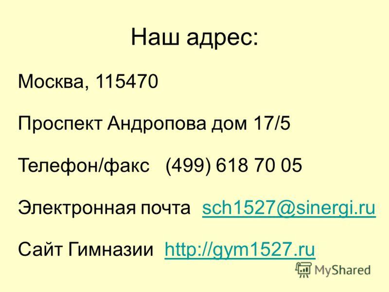 Наш адрес: Москва, 115470 Проспект Андропова дом 17/5 Телефон/факс (499) 618 70 05 Электронная почта sch1527@sinergi.rusch1527@sinergi.ru Сайт Гимназии http://gym1527.ruhttp://gym1527.ru