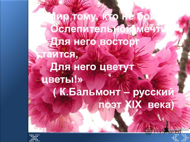 «Мир тому, кто не боится Ослепительной мечты, Для него восторг таится, Для него цветут цветы!» ( К.Бальмонт – русский поэт XIX века)