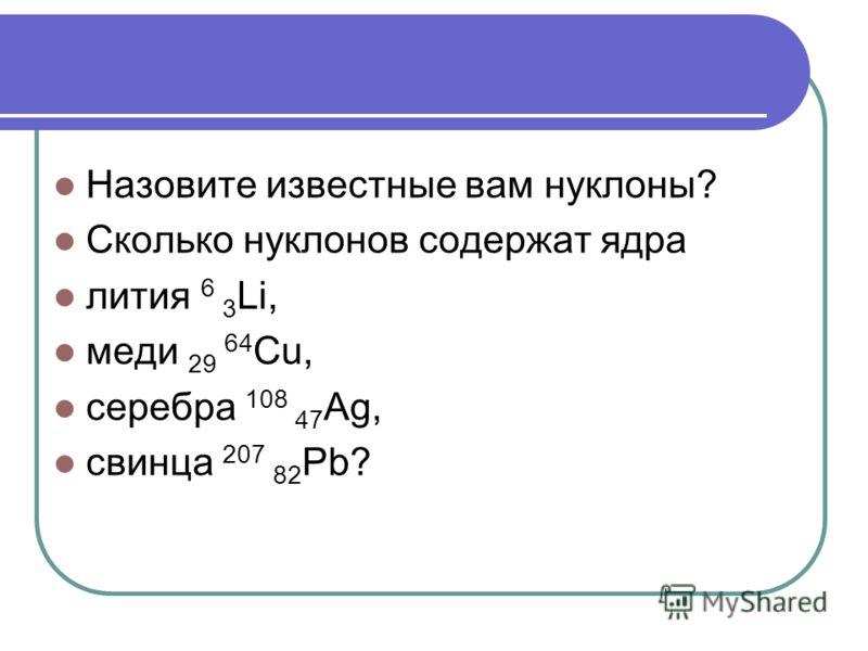 Назовите известные вам нуклоны? Сколько нуклонов содержат ядра лития 6 3 Li, меди 29 64 Cu, серебра 108 47 Ag, свинца 207 82 Pb?