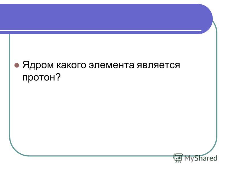 Ядром какого элемента является протон?