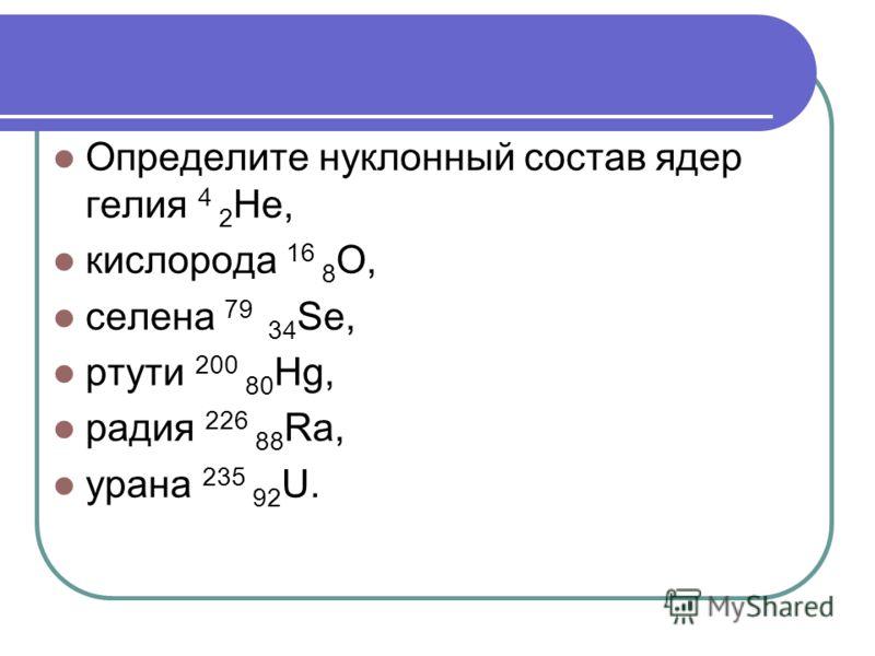 Определите нуклонный состав ядер гелия 4 2 He, кислорода 16 8 O, селена 79 34 Se, ртути 200 80 Hg, радия 226 88 Ra, урана 235 92 U.
