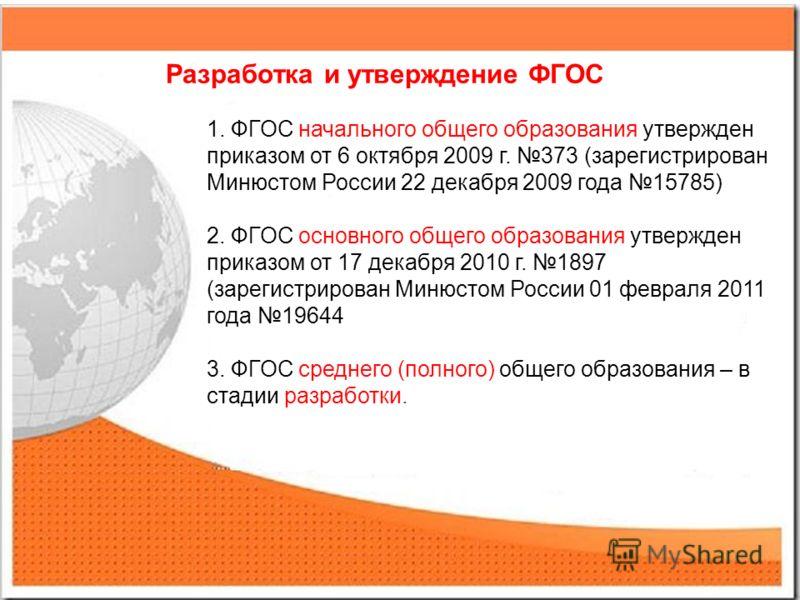 Разработка и утверждение ФГОС 1. ФГОС начального общего образования утвержден приказом от 6 октября 2009 г. 373 (зарегистрирован Минюстом России 22 декабря 2009 года 15785) 2. ФГОС основного общего образования утвержден приказом от 17 декабря 2010 г.