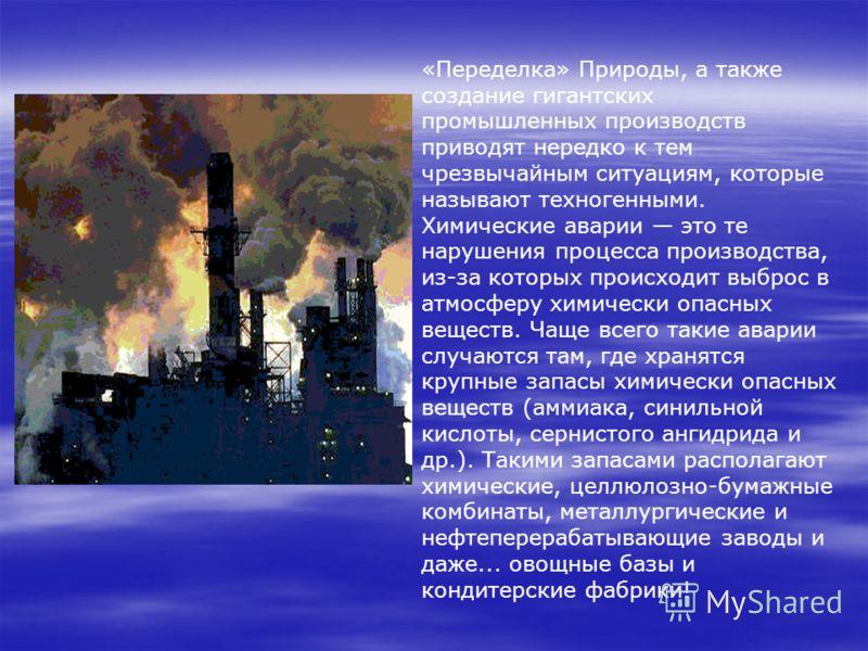 «Переделка» Природы, а также создание гигантских промышленных производств приводят нередко к тем чрезвычайным ситуациям, которые называют техногенными. Химические аварии это те нарушения процесса производства, из-за которых происходит выброс в атмосф