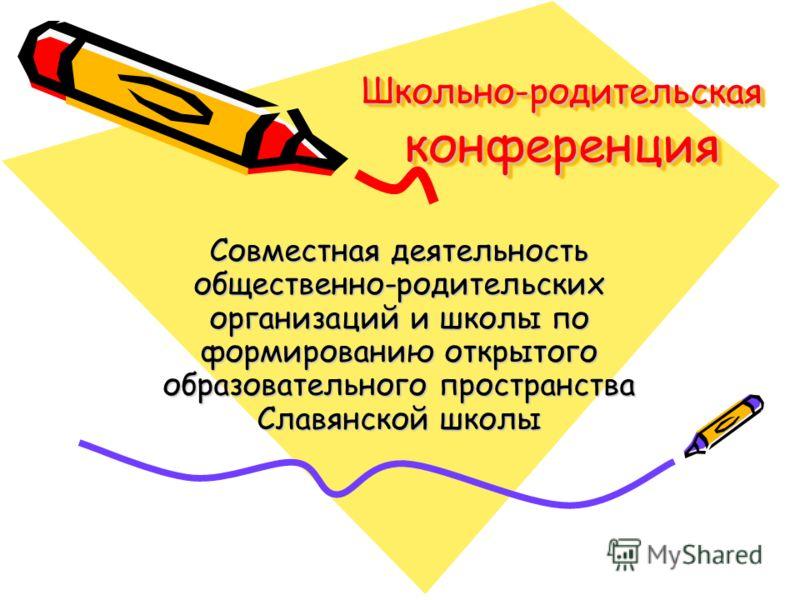 Школьно-родительская конференция Совместная деятельность общественно-родительских организаций и школы по формированию открытого образовательного пространства Славянской школы