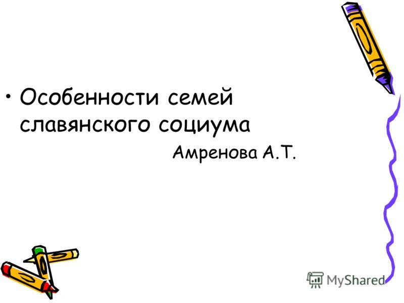 Особенности семей славянского социума Амренова А.Т.