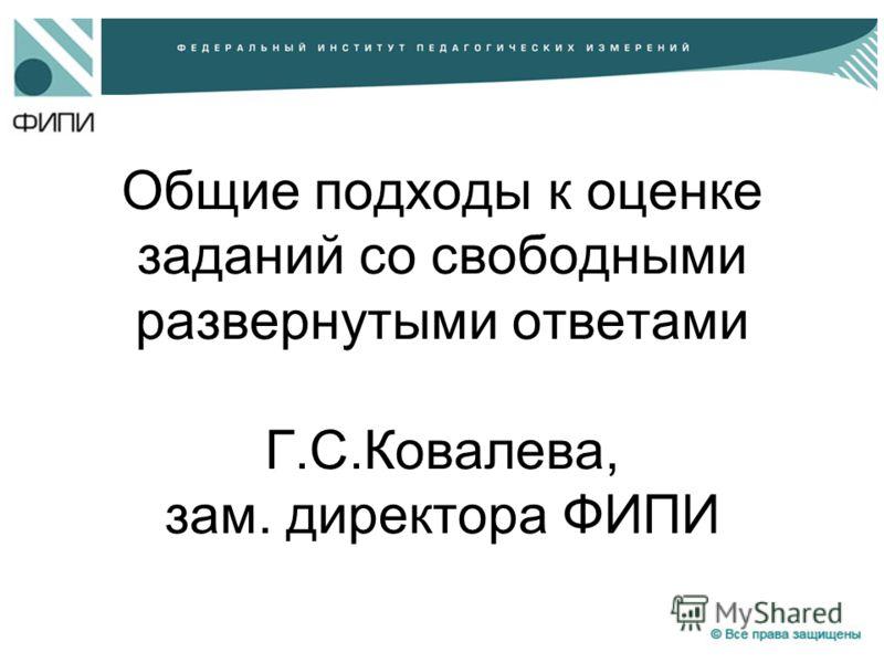Общие подходы к оценке заданий со свободными развернутыми ответами Г.С.Ковалева, зам. директора ФИПИ