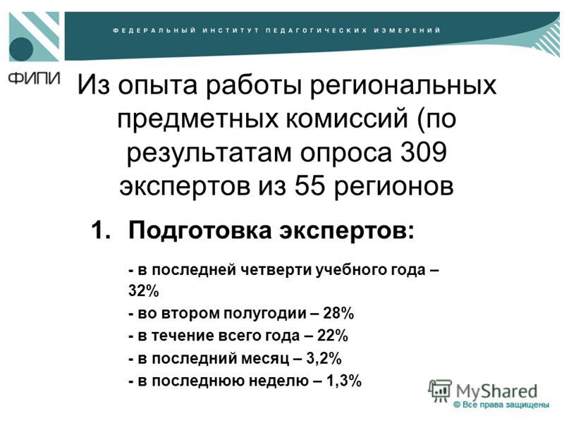 Из опыта работы региональных предметных комиссий (по результатам опроса 309 экспертов из 55 регионов 1.Подготовка экспертов: - в последней четверти учебного года – 32% - во втором полугодии – 28% - в течение всего года – 22% - в последний месяц – 3,2