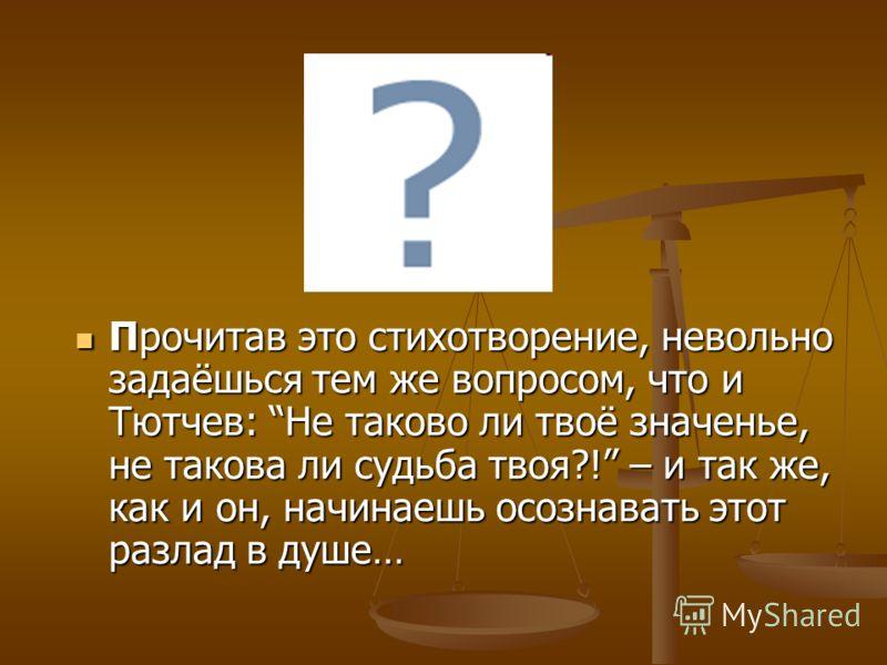 Прочитав это стихотворение, невольно задаёшься тем же вопросом, что и Тютчев: Не таково ли твоё значенье, не такова ли судьба твоя?! – и так же, как и он, начинаешь осознавать этот разлад в душе… Прочитав это стихотворение, невольно задаёшься тем же