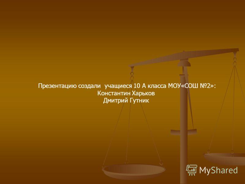 Презентацию создали учащиеся 10 А класса МОУ«СОШ 2»: Константин Харьков Дмитрий Гутник