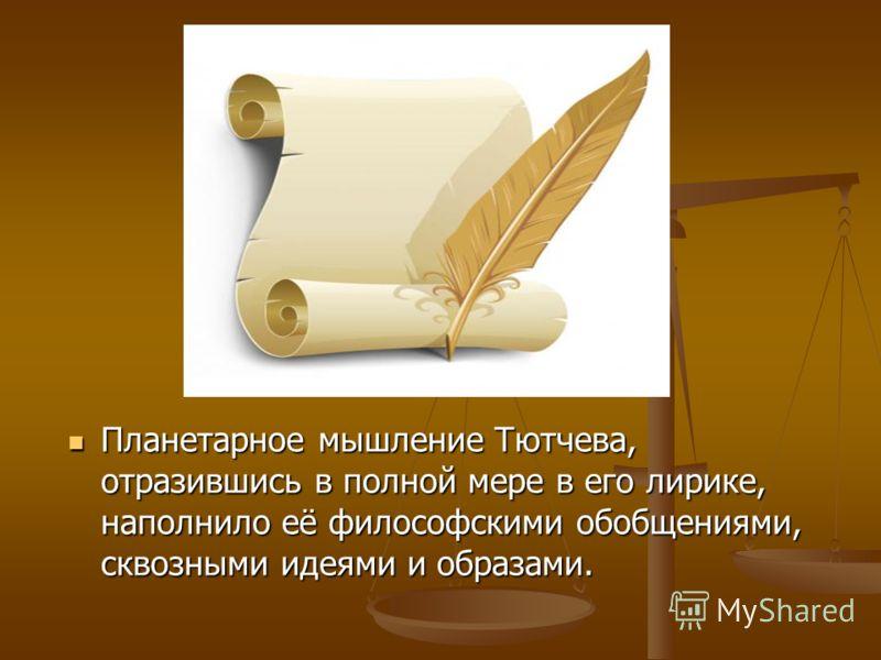 Планетарное мышление Тютчева, отразившись в полной мере в его лирике, наполнило её философскими обобщениями, сквозными идеями и образами. Планетарное мышление Тютчева, отразившись в полной мере в его лирике, наполнило её философскими обобщениями, скв