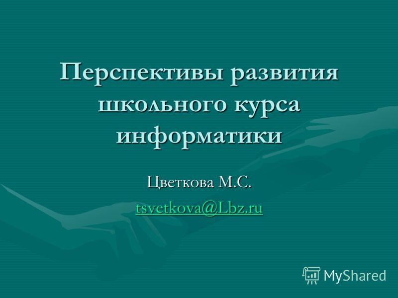 Перспективы развития школьного курса информатики Цветкова М.С. tsvetkova@Lbz.ru
