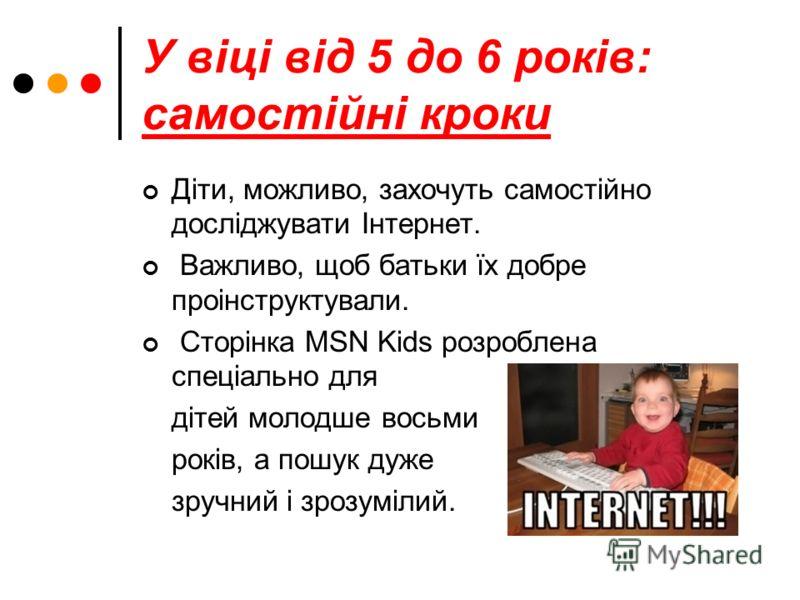 У віці від 5 до 6 років: самостійні кроки Діти, можливо, захочуть самостійно досліджувати Інтернет. Важливо, щоб батьки їх добре проінструктували. Сторінка MSN Kіds розроблена спеціально для дітей молодше восьми років, а пошук дуже зручний і зрозуміл