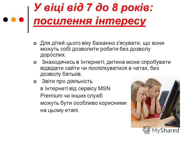 У віці від 7 до 8 років: посилення інтересу Для дітей цього віку бажанно з'ясувати, що вони можуть собі дозволити робити без дозволу дорослих. Знаходячись в Інтернеті, дитина може спробувати відвідати сайти чи поспілкуватися в чатах, без дозволу бать