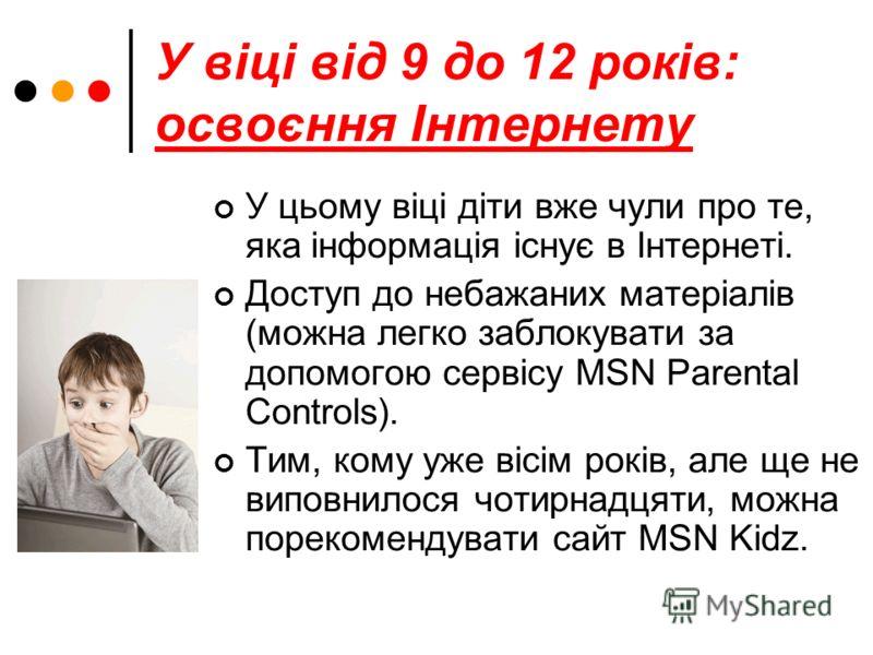 У віці від 9 до 12 років: освоєння Інтернету У цьому віці діти вже чули про те, яка інформація існує в Інтернеті. Доступ до небажаних матеріалів (можна легко заблокувати за допомогою сервісу MSN Parental Controls). Тим, кому уже вісім років, але ще н