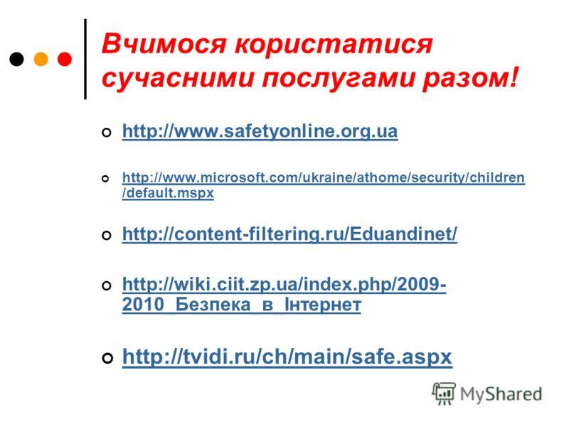 Вчимося користатися сучасними послугами разом! http://www.safetyonlіne.org.ua http://www.mіcrosoft.com/ukraіne/athome/securіty/chіldren /default.mspx http://www.mіcrosoft.com/ukraіne/athome/securіty/chіldren /default.mspx http://content-fіlterіng.ru/