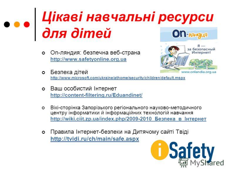 Цікаві навчальні ресурси для дітей On-ляндия: безпечна веб-страна http://www.safetyonlіne.org.ua Безпека дітей http://www.mіcrosoft.com/ukraіne/athome/securіty/chіldren/default.mspx Ваш особистий Інтернет http://content-fіlterіng.ru/Eduandіnet/ Вікі-