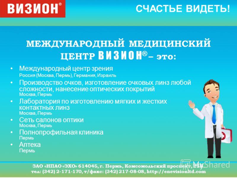 СЧАСТЬЕ ВИДЕТЬ! ЗАО «НПАО «ЭХО» 614045, г. Пермь, Комсомольский проспект, 15В. тел: (342) 2-171-170, т/факс: (342) 217-08-08, http://enevisionltd.com МЕЖДУНАРОДНЫЙ МЕДИЦИНСКИЙ ЦЕНТР В И З И О Н ® – это: Международный центр зрения Россия (Москва, Перм