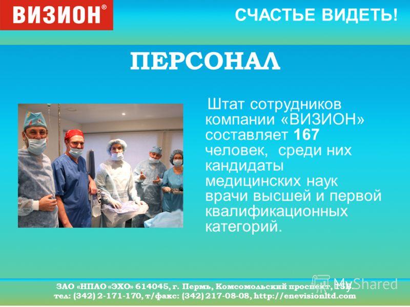 СЧАСТЬЕ ВИДЕТЬ! ЗАО «НПАО «ЭХО» 614045, г. Пермь, Комсомольский проспект, 15В. тел: (342) 2-171-170, т/факс: (342) 217-08-08, http://enevisionltd.com ПЕРСОНАЛ Штат сотрудников компании «ВИЗИОН» составляет 167 человек, среди них кандидаты медицинских