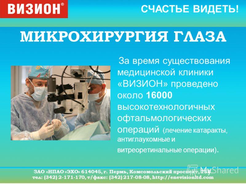 СЧАСТЬЕ ВИДЕТЬ! ЗАО «НПАО «ЭХО» 614045, г. Пермь, Комсомольский проспект, 15В. тел: (342) 2-171-170, т/факс: (342) 217-08-08, http://enevisionltd.com МИКРОХИРУРГИЯ ГЛАЗА За время существования медицинской клиники «ВИЗИОН» проведено около 16000 высоко