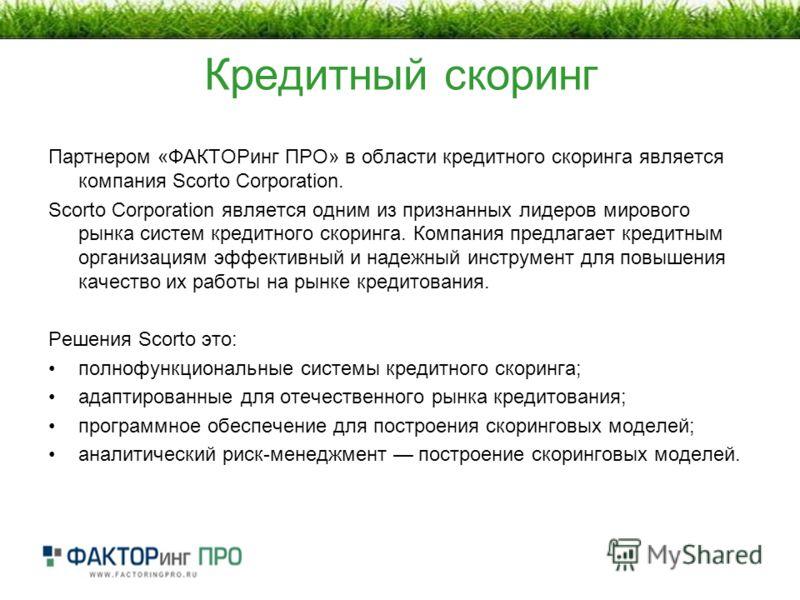 Кредитный скоринг Партнером «ФАКТОРинг ПРО» в области кредитного скоринга является компания Scorto Corporation. Scorto Corporation является одним из признанных лидеров мирового рынка систем кредитного скоринга. Компания предлагает кредитным организац