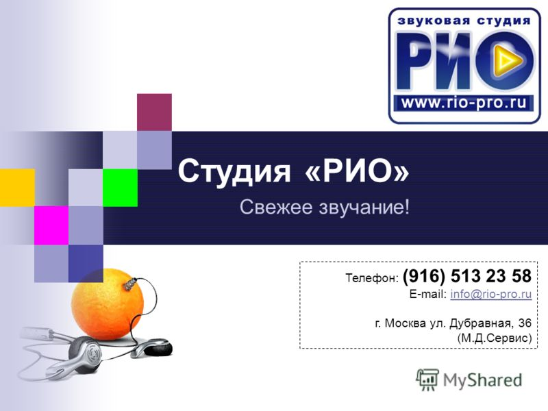 Студия «РИО» Свежее звучание! Телефон: (916) 513 23 58 E-mail: info@rio-pro.ru г. Москва ул. Дубравная, 36 (М.Д.Сервис)
