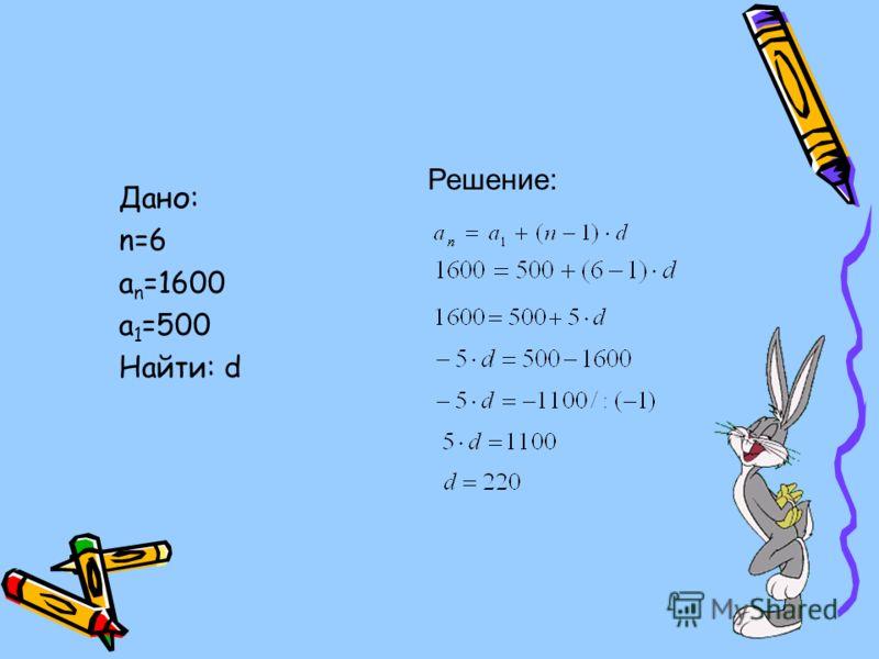 Дано: n=6 a n =1600 a 1 =500 Найти: d Решение: