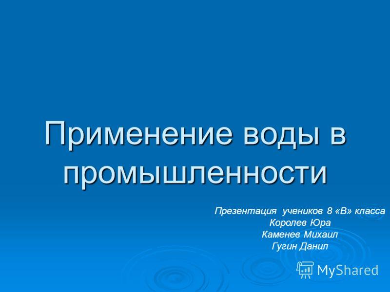 Применение воды в промышленности Презентация учеников 8 «В» класса Королев Юра Каменев Михаил Гугин Данил