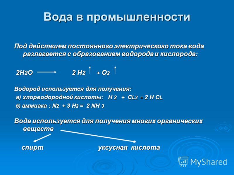 Вода в промышленности Под действием постоянного электрического тока вода разлагается с образованием водорода и кислорода: 2H 2 О 2 H 2 + О 2 2H 2 О 2 H 2 + О 2 Водород используется для получения: а) хлорводородной кислоты: Н 2 + С L 2 = 2 Н С L а) хл