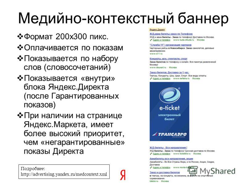 Формат 200х300 пикс. Оплачивается по показам Показывается по набору слов (словосочетаний) Показывается «внутри» блока Яндекс.Директа (после Гарантированных показов) При наличии на странице Яндекс.Маркета, имеет более высокий приоритет, чем «негаранти