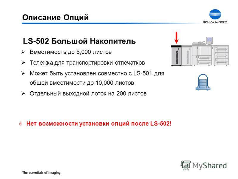 ØВместимость до 5,000 листов ØТележка для транспортировки отпечатков ØМожет быть установлен совместно с LS-501 для общей вместимости до 10,000 листов ØОтдельный выходной лоток на 200 листов LS-502 Большой Накопитель GНет возможности установки опций п