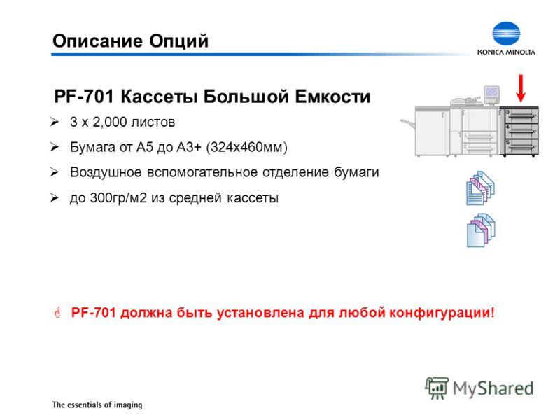 Описание Опций PF-701 Кассеты Большой Емкости Ø3 x 2,000 листов ØБумага от A5 до A3+ (324x460мм) ØВоздушное вспомогательное отделение бумаги Øдо 300гр/м2 из средней кассеты GPF-701 должна быть установлена для любой конфигурации!