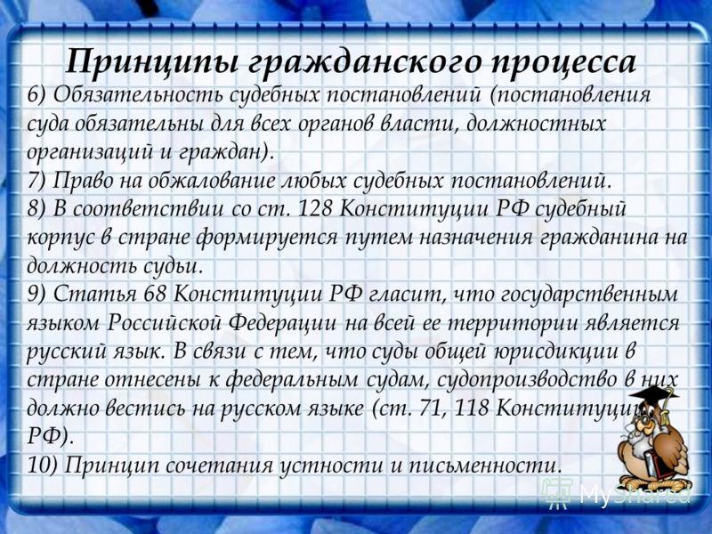 Принципы гражданского процесса 6) Обязательность судебных постановлений (постановления суда обязательны для всех органов власти, должностных организаций и граждан). 7) Право на обжалование любых судебных постановлений. 8) В соответствии со ст. 128 Ко