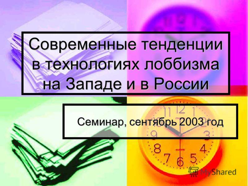 Современные тенденции в технологиях лоббизма на Западе и в России Семинар, сентябрь 2003 год