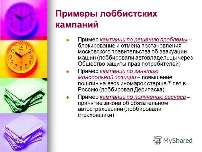 Примеры лоббистских кампаний Пример кампании по решению проблемы – блокирование и отмена постановления московского правительства об эвакуации машин (лоббировали автовладельцы через Общество защиты прав потребителей) Пример кампании по решению проблем