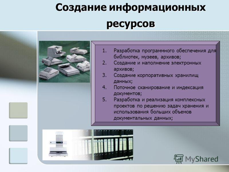 Создание информационных ресурсов 1.Разработка программного обеспечения для библиотек, музеев, архивов; 2.Создание и наполнение электронных архивов; 3.Создание корпоративных хранилищ данных; 4.Поточное сканирование и индексация документов; 5.Разработк